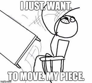 I just want to move my piece!